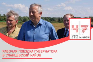 Рабочая поездка губернатора Ленобласти в Сланцевский район